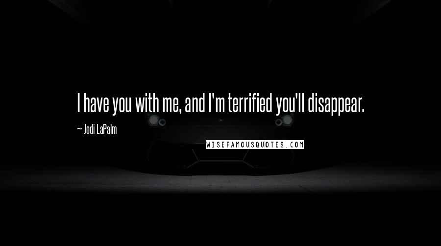 Jodi LaPalm quotes: I have you with me, and I'm terrified you'll disappear.