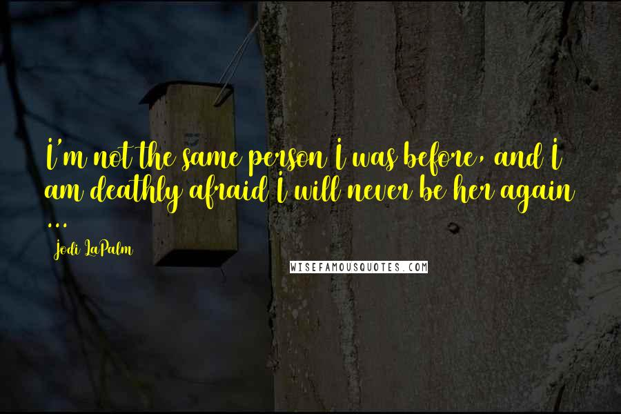 Jodi LaPalm quotes: I'm not the same person I was before, and I am deathly afraid I will never be her again ...