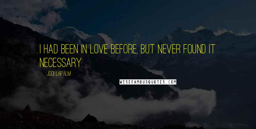 Jodi LaPalm quotes: I had been in love before, but never found it necessary.