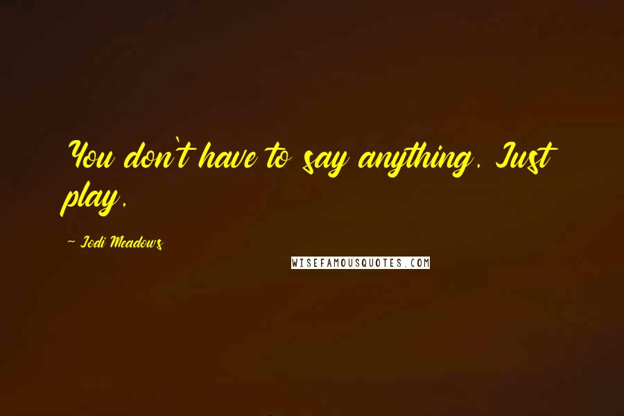 Jodi Meadows quotes: You don't have to say anything. Just play.