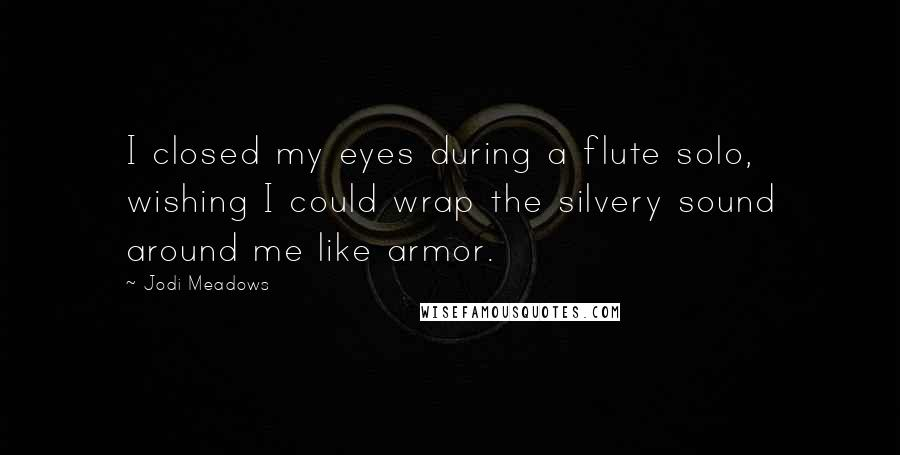 Jodi Meadows quotes: I closed my eyes during a flute solo, wishing I could wrap the silvery sound around me like armor.