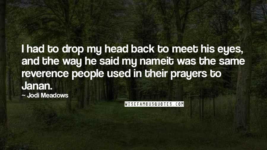Jodi Meadows quotes: I had to drop my head back to meet his eyes, and the way he said my nameit was the same reverence people used in their prayers to Janan.