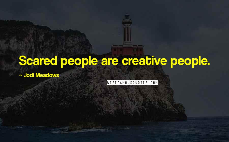 Jodi Meadows quotes: Scared people are creative people.