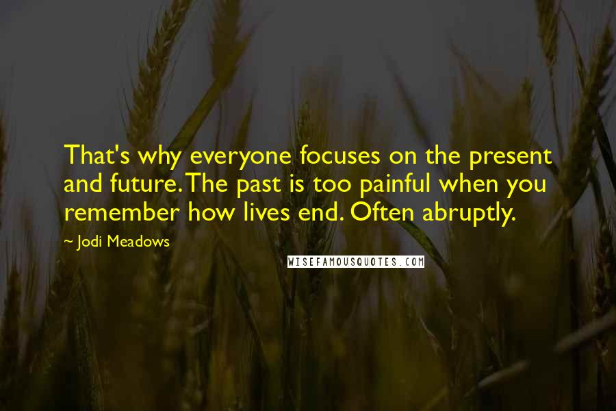 Jodi Meadows quotes: That's why everyone focuses on the present and future. The past is too painful when you remember how lives end. Often abruptly.
