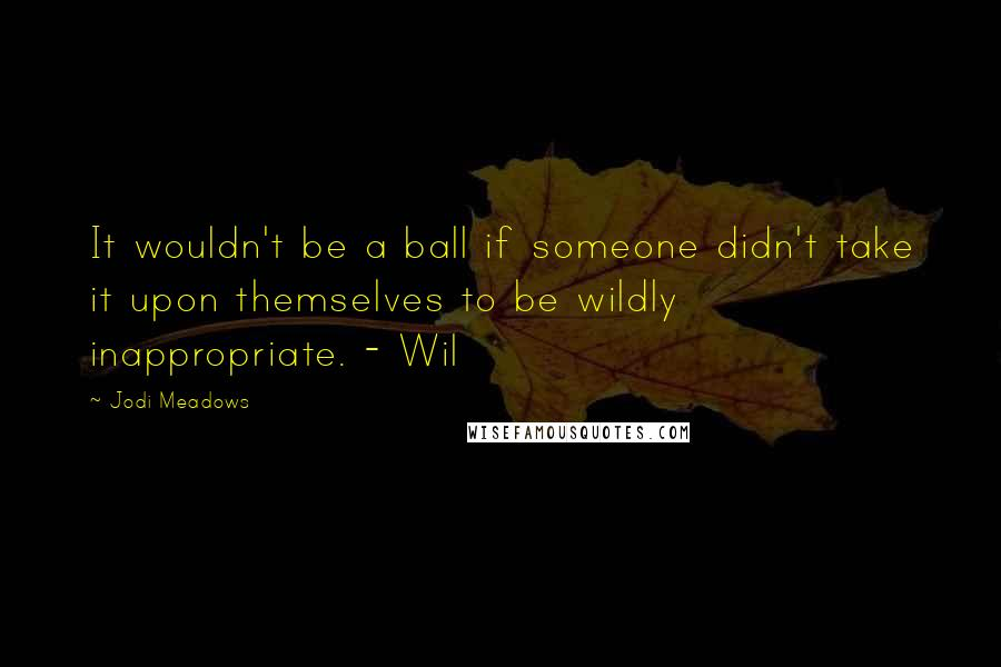 Jodi Meadows quotes: It wouldn't be a ball if someone didn't take it upon themselves to be wildly inappropriate. - Wil