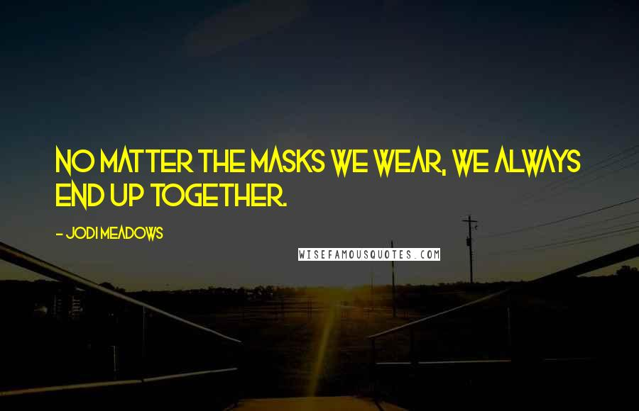 Jodi Meadows quotes: No matter the masks we wear, we always end up together.