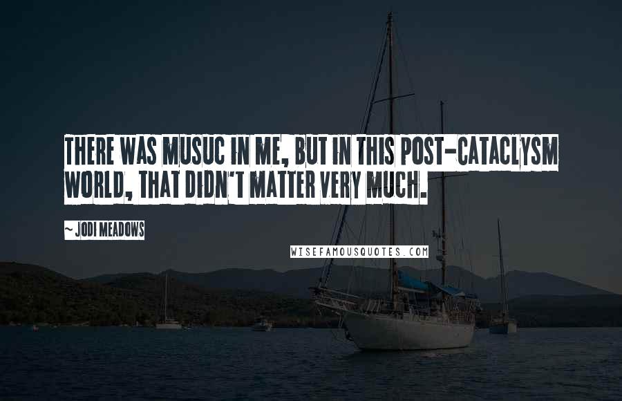 Jodi Meadows quotes: There was musuc in me, but in this post-Cataclysm world, that didn't matter very much.