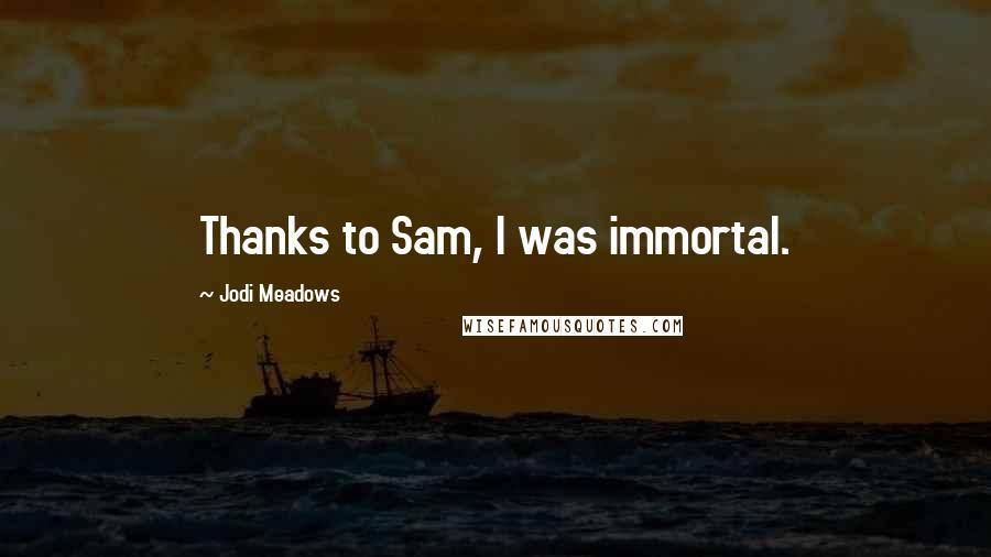 Jodi Meadows quotes: Thanks to Sam, I was immortal.