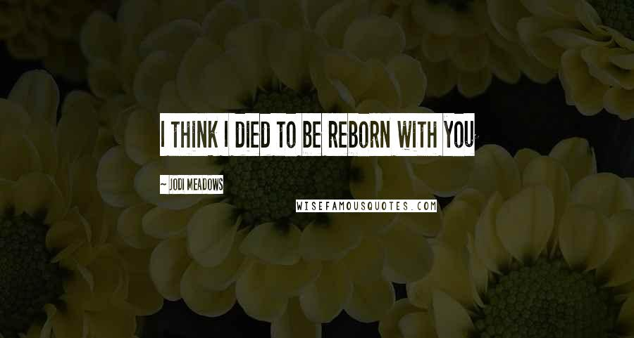 Jodi Meadows quotes: I think I died to be reborn with you