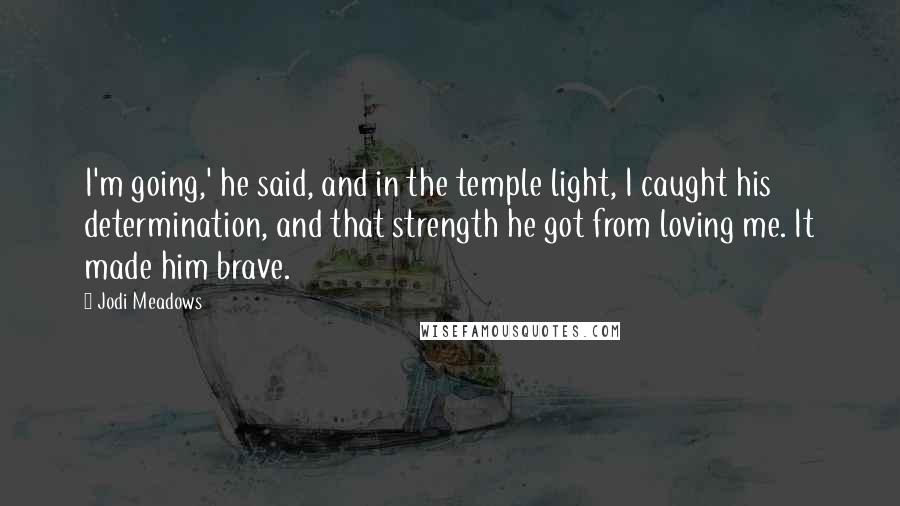 Jodi Meadows quotes: I'm going,' he said, and in the temple light, I caught his determination, and that strength he got from loving me. It made him brave.