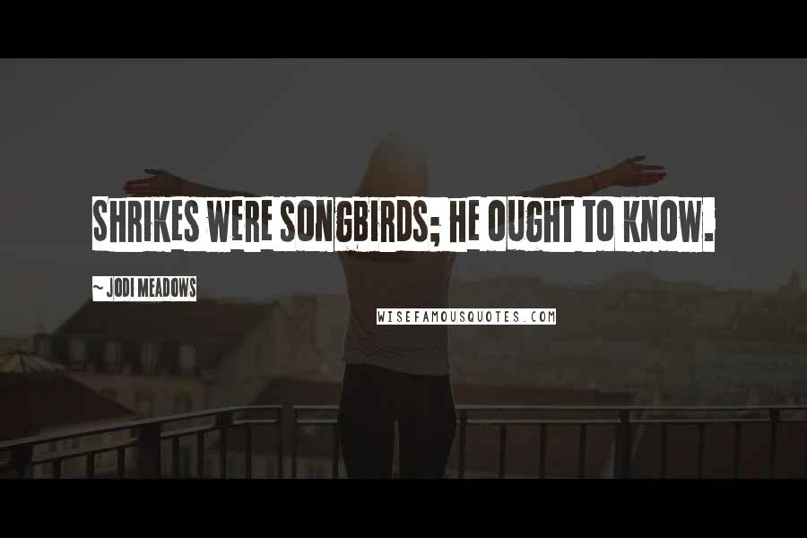 Jodi Meadows quotes: Shrikes were songbirds; he ought to know.