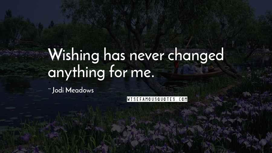 Jodi Meadows quotes: Wishing has never changed anything for me.