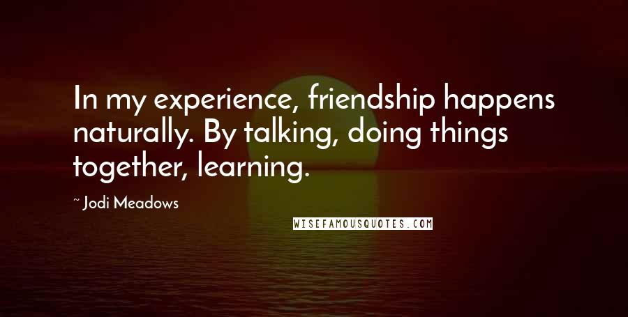 Jodi Meadows quotes: In my experience, friendship happens naturally. By talking, doing things together, learning.