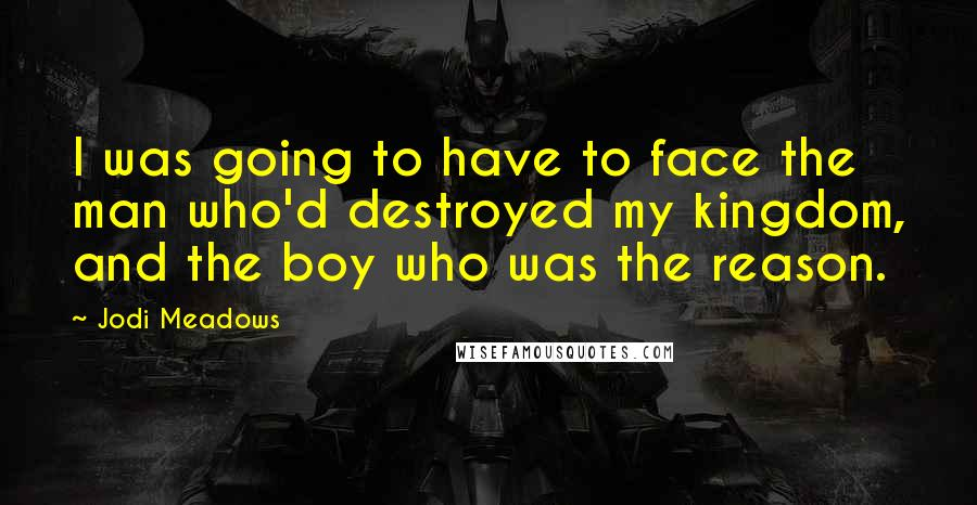 Jodi Meadows quotes: I was going to have to face the man who'd destroyed my kingdom, and the boy who was the reason.
