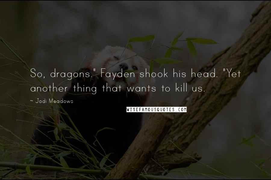 """Jodi Meadows quotes: So, dragons."""" Fayden shook his head. """"Yet another thing that wants to kill us."""