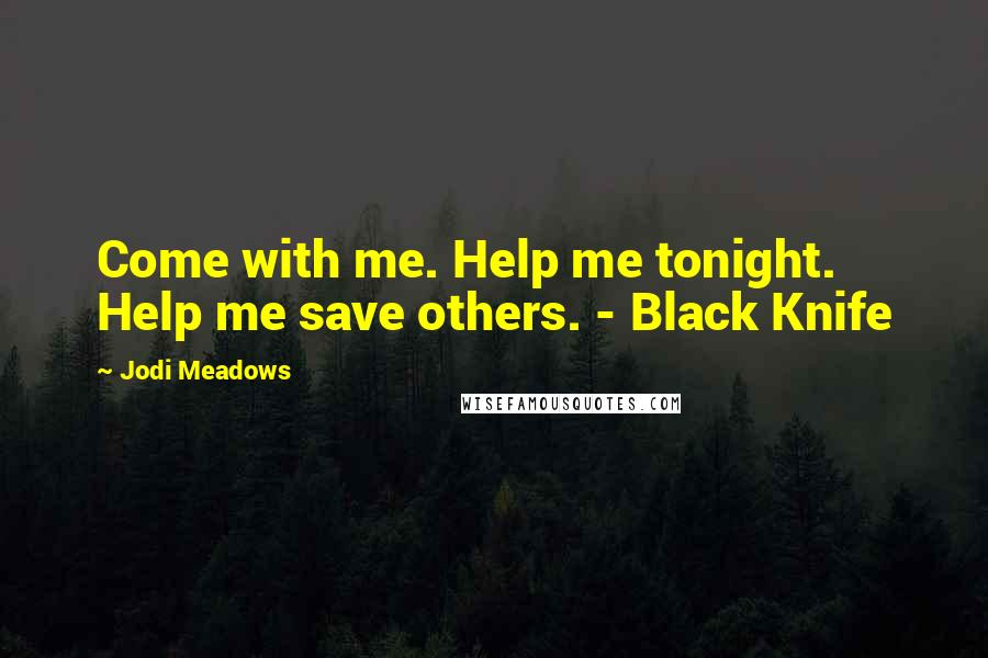 Jodi Meadows quotes: Come with me. Help me tonight. Help me save others. - Black Knife