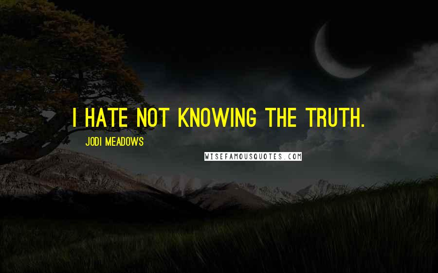 Jodi Meadows quotes: I hate not knowing the truth.