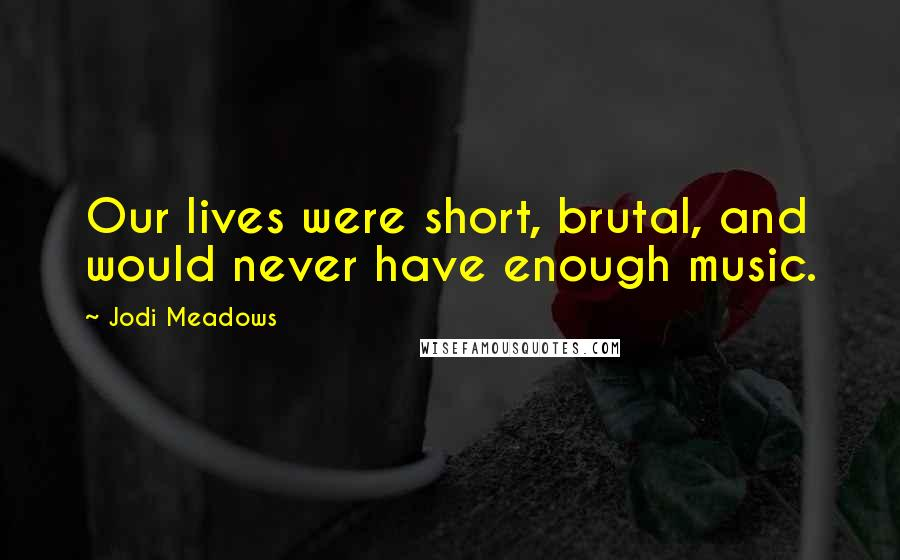 Jodi Meadows quotes: Our lives were short, brutal, and would never have enough music.