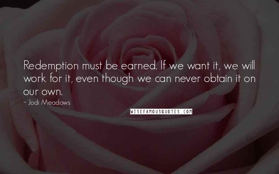 Jodi Meadows quotes: Redemption must be earned. If we want it, we will work for it, even though we can never obtain it on our own.