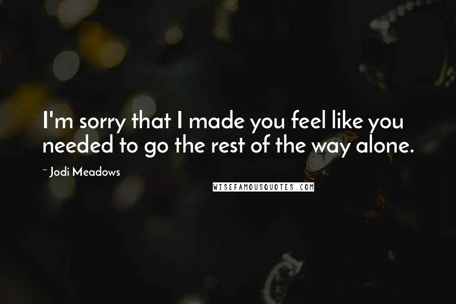 Jodi Meadows quotes: I'm sorry that I made you feel like you needed to go the rest of the way alone.