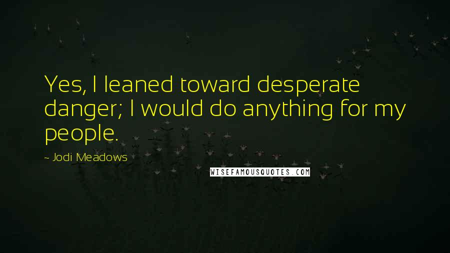 Jodi Meadows quotes: Yes, I leaned toward desperate danger; I would do anything for my people.