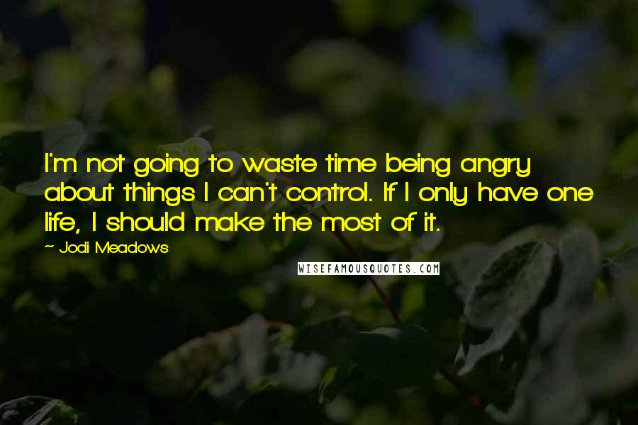 Jodi Meadows quotes: I'm not going to waste time being angry about things I can't control. If I only have one life, I should make the most of it.