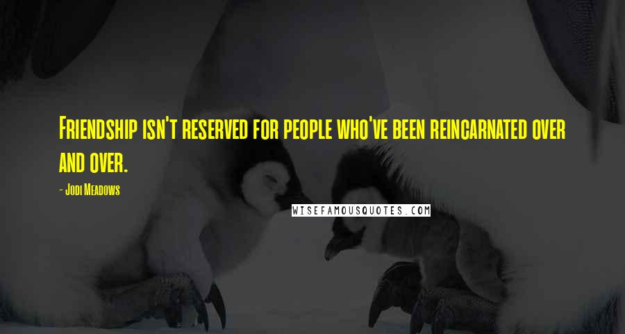 Jodi Meadows quotes: Friendship isn't reserved for people who've been reincarnated over and over.