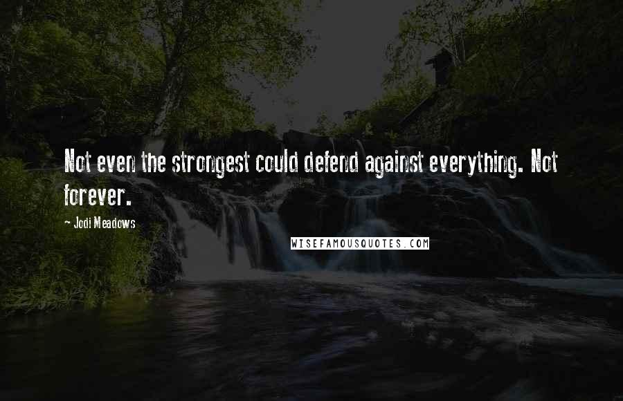 Jodi Meadows quotes: Not even the strongest could defend against everything. Not forever.