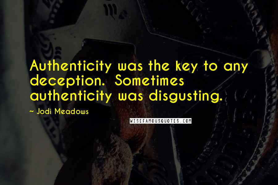 Jodi Meadows quotes: Authenticity was the key to any deception. Sometimes authenticity was disgusting.
