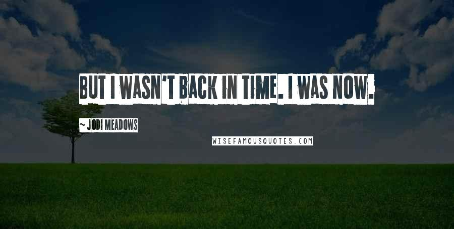 Jodi Meadows quotes: But I wasn't back in time. I was now.