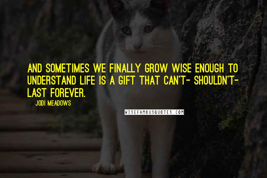 Jodi Meadows quotes: And sometimes we finally grow wise enough to understand life is a gift that can't- shouldn't- last forever.