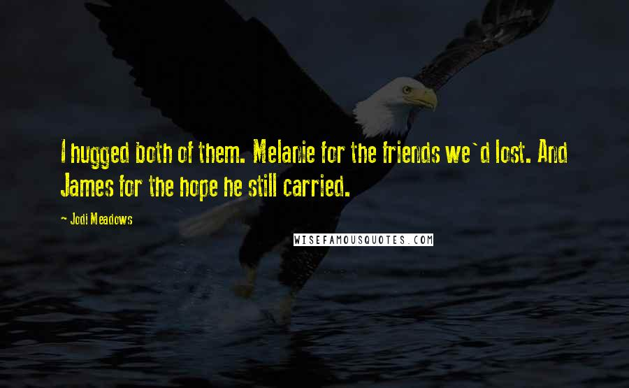 Jodi Meadows quotes: I hugged both of them. Melanie for the friends we'd lost. And James for the hope he still carried.