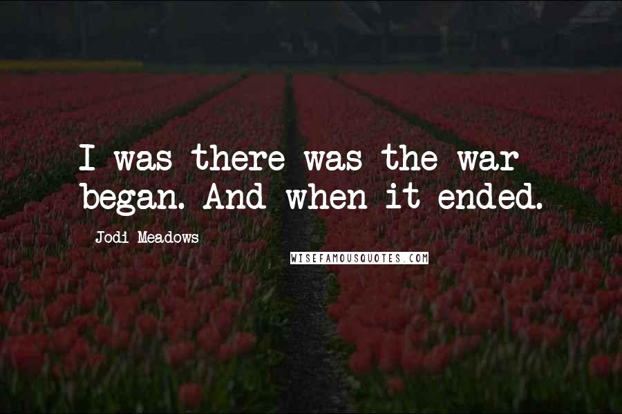 Jodi Meadows quotes: I was there was the war began. And when it ended.
