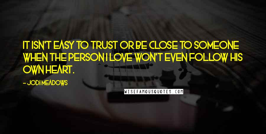 Jodi Meadows quotes: It isn't easy to trust or be close to someone when the person I love won't even follow his own heart.