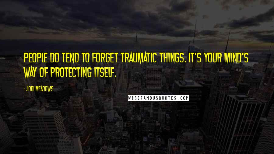 Jodi Meadows quotes: People do tend to forget traumatic things. It's your mind's way of protecting itself.