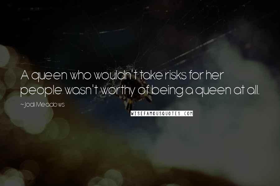 Jodi Meadows quotes: A queen who wouldn't take risks for her people wasn't worthy of being a queen at all.