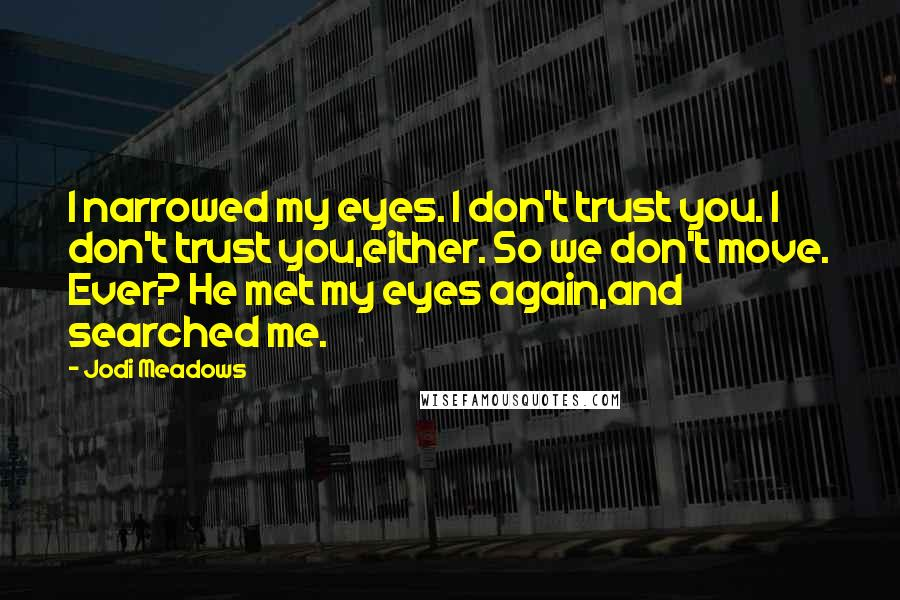 Jodi Meadows quotes: I narrowed my eyes. I don't trust you. I don't trust you,either. So we don't move. Ever? He met my eyes again,and searched me.