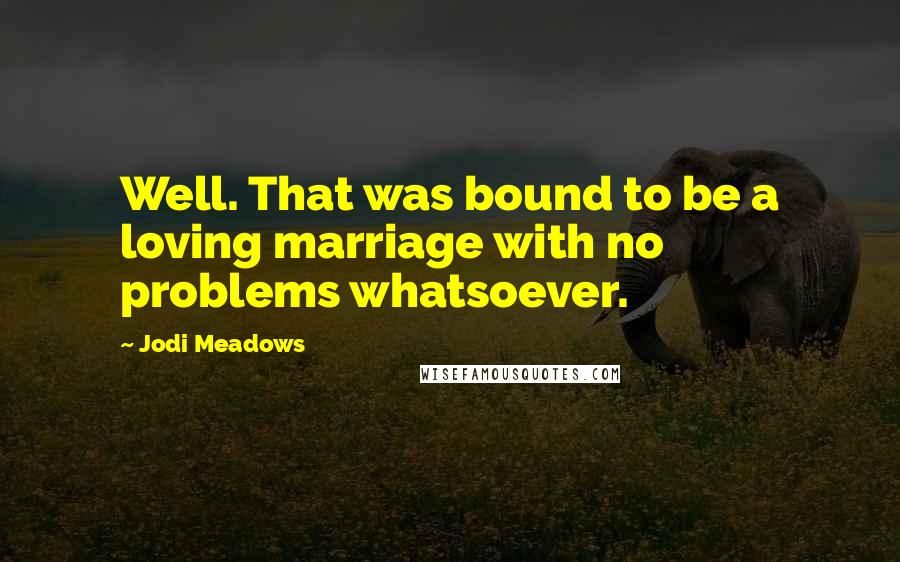 Jodi Meadows quotes: Well. That was bound to be a loving marriage with no problems whatsoever.