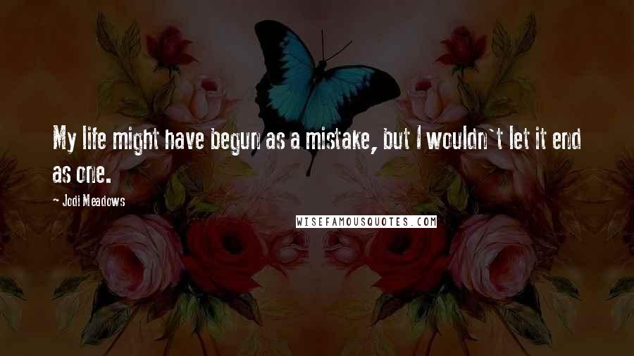 Jodi Meadows quotes: My life might have begun as a mistake, but I wouldn't let it end as one.