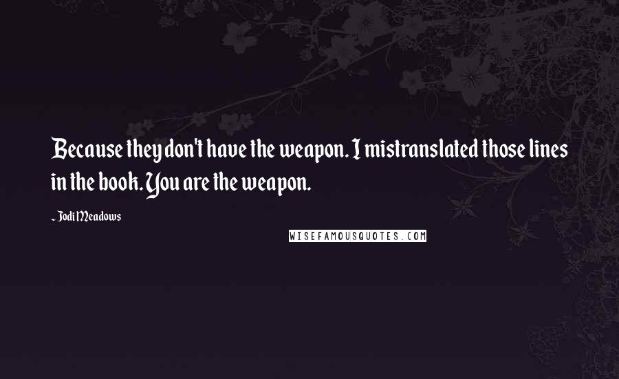 Jodi Meadows quotes: Because they don't have the weapon. I mistranslated those lines in the book. You are the weapon.