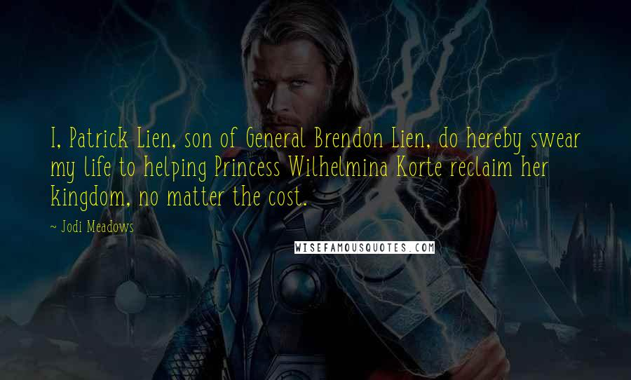 Jodi Meadows quotes: I, Patrick Lien, son of General Brendon Lien, do hereby swear my life to helping Princess Wilhelmina Korte reclaim her kingdom, no matter the cost.