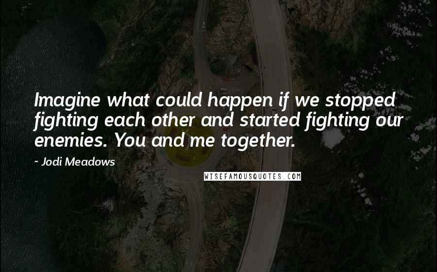 Jodi Meadows quotes: Imagine what could happen if we stopped fighting each other and started fighting our enemies. You and me together.