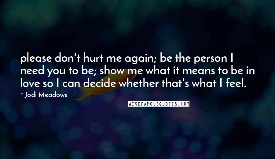 Jodi Meadows quotes: please don't hurt me again; be the person I need you to be; show me what it means to be in love so I can decide whether that's what I