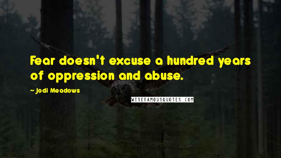 Jodi Meadows quotes: Fear doesn't excuse a hundred years of oppression and abuse.