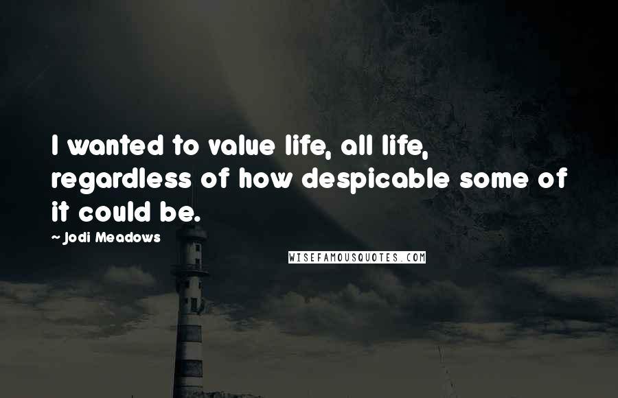Jodi Meadows quotes: I wanted to value life, all life, regardless of how despicable some of it could be.