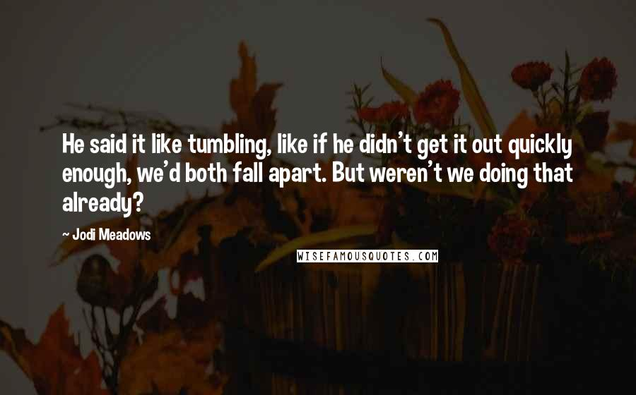 Jodi Meadows quotes: He said it like tumbling, like if he didn't get it out quickly enough, we'd both fall apart. But weren't we doing that already?