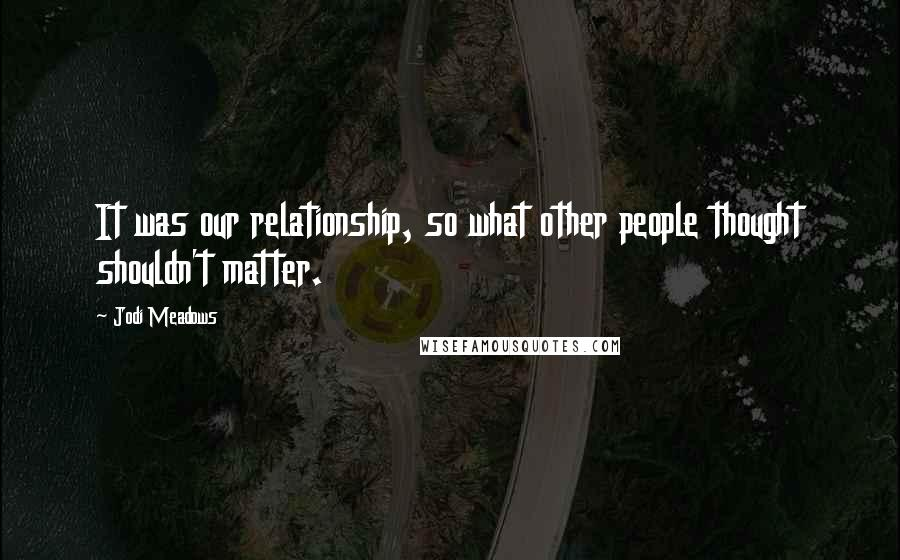 Jodi Meadows quotes: It was our relationship, so what other people thought shouldn't matter.