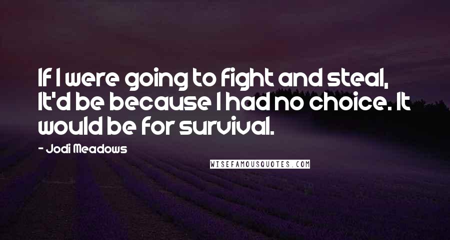 Jodi Meadows quotes: If I were going to fight and steal, It'd be because I had no choice. It would be for survival.