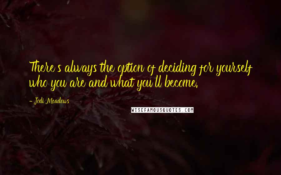 Jodi Meadows quotes: There's always the option of deciding for yourself who you are and what you'll become.