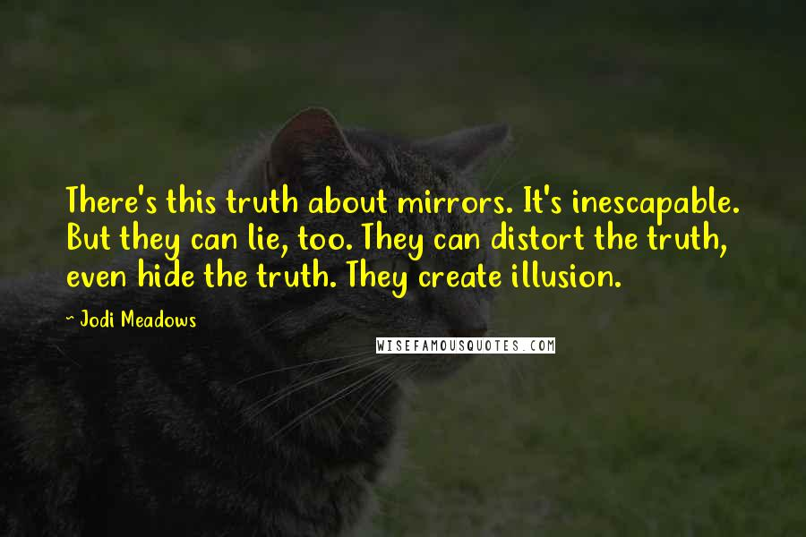 Jodi Meadows quotes: There's this truth about mirrors. It's inescapable. But they can lie, too. They can distort the truth, even hide the truth. They create illusion.